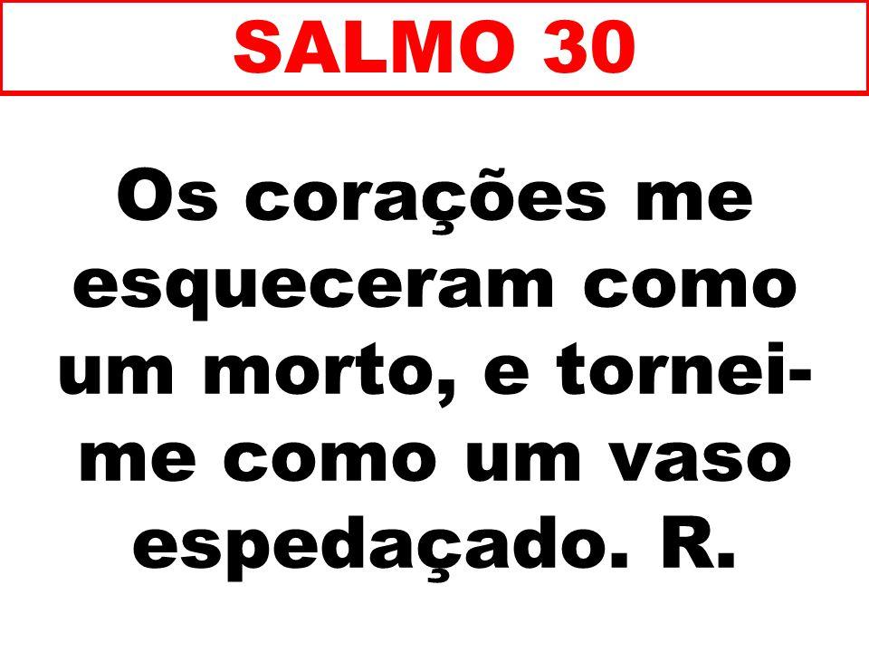 SALMO 30 Os corações me esqueceram como um morto, e tornei-me como um vaso espedaçado. R. 68