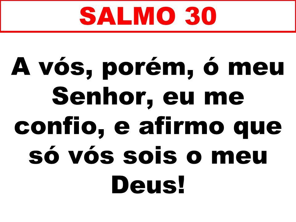 SALMO 30 A vós, porém, ó meu Senhor, eu me confio, e afirmo que só vós sois o meu Deus! 70