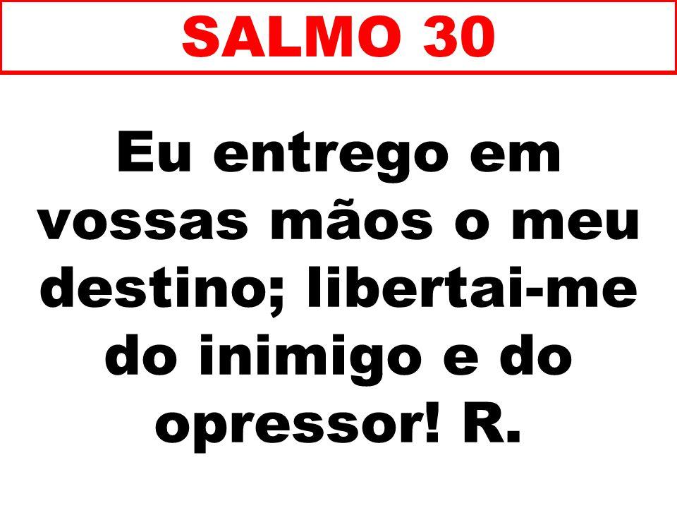 SALMO 30 Eu entrego em vossas mãos o meu destino; libertai-me do inimigo e do opressor! R. 71