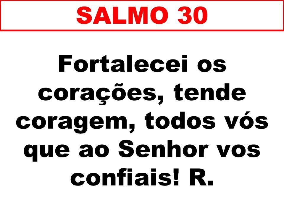 SALMO 30 Fortalecei os corações, tende coragem, todos vós que ao Senhor vos confiais! R. 74