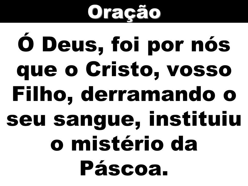 Oração Ó Deus, foi por nós que o Cristo, vosso Filho, derramando o seu sangue, instituiu o mistério da Páscoa.