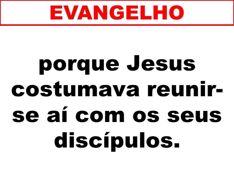 porque Jesus costumava reunir-se aí com os seus discípulos.