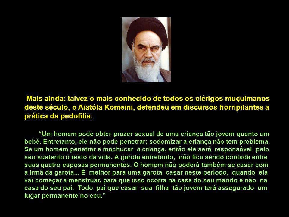 Mais ainda: talvez o mais conhecido de todos os clérigos muçulmanos deste século, o Aiatóla Komeini, defendeu em discursos horripilantes a prática da pedofilia: