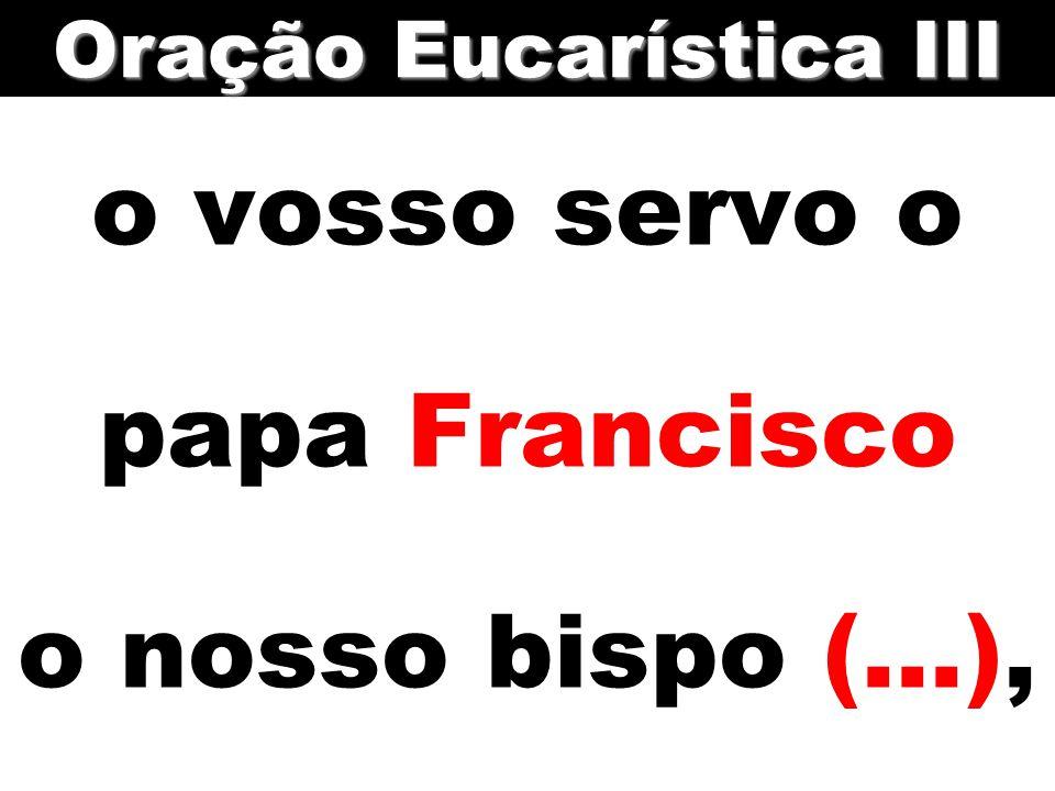 o vosso servo o papa Francisco o nosso bispo (...),