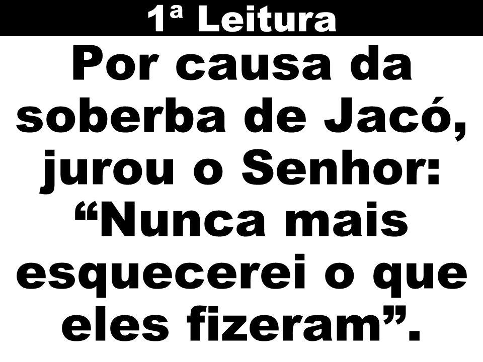 1ª Leitura Por causa da soberba de Jacó, jurou o Senhor: Nunca mais esquecerei o que eles fizeram .
