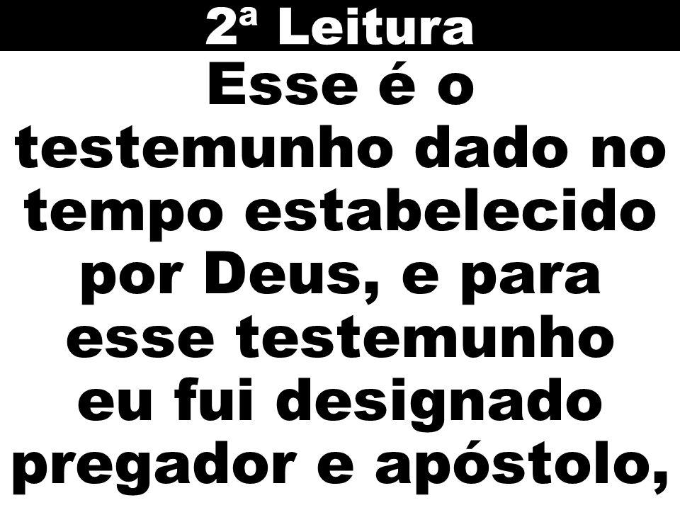 2ª Leitura Esse é o testemunho dado no tempo estabelecido por Deus, e para esse testemunho eu fui designado pregador e apóstolo,