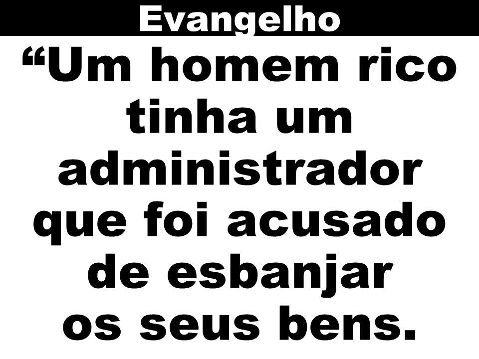 Evangelho Um homem rico tinha um administrador que foi acusado de esbanjar os seus bens.