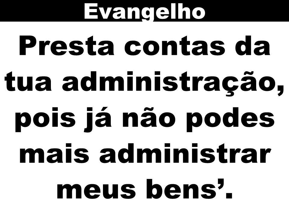 Evangelho Presta contas da tua administração, pois já não podes mais administrar meus bens'.