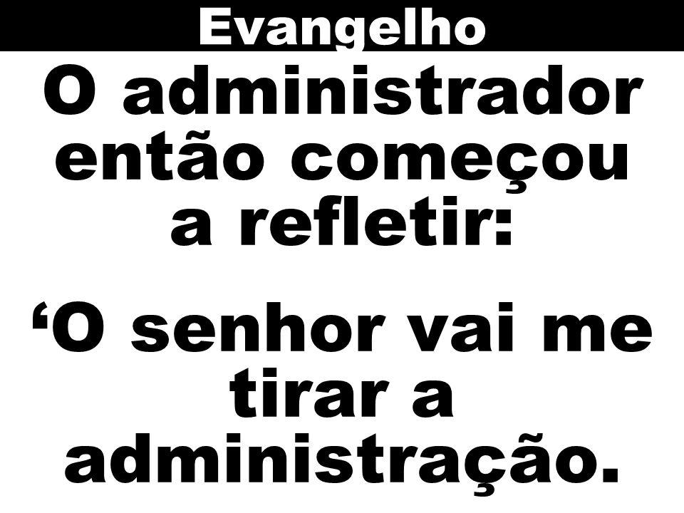 Evangelho O administrador então começou a refletir: 'O senhor vai me tirar a administração.