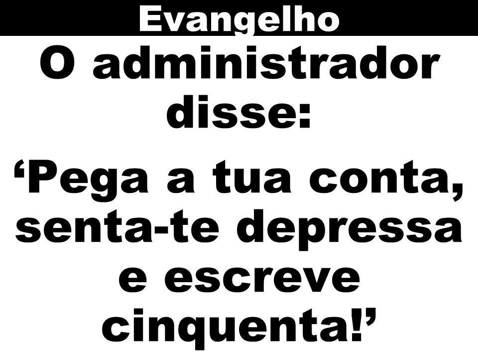 Evangelho O administrador disse: 'Pega a tua conta, senta-te depressa e escreve cinquenta!'