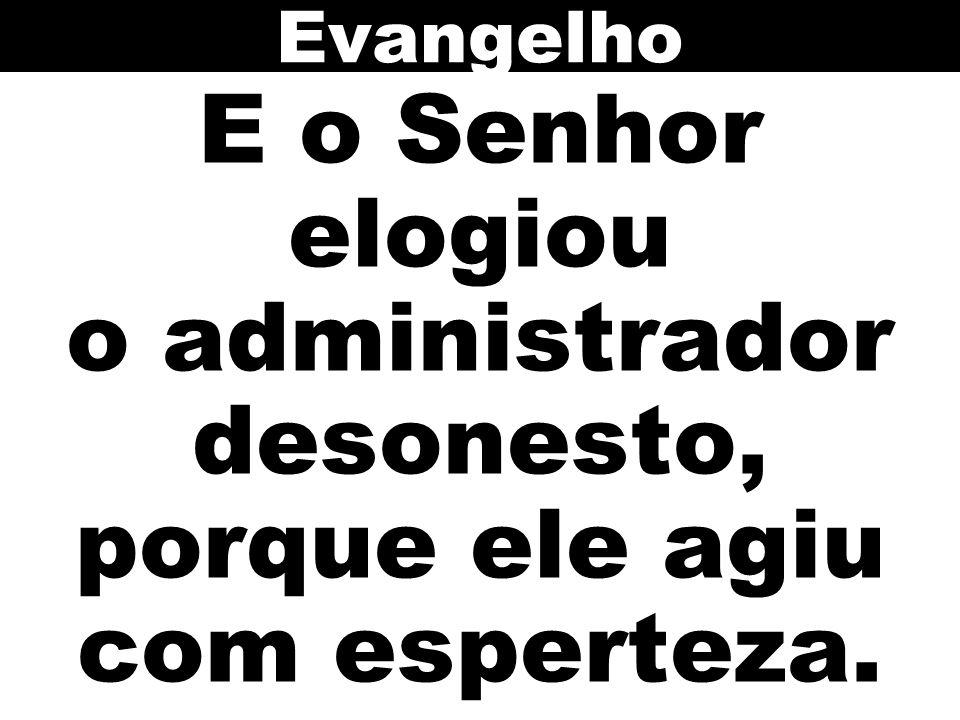 Evangelho E o Senhor elogiou o administrador desonesto, porque ele agiu com esperteza.