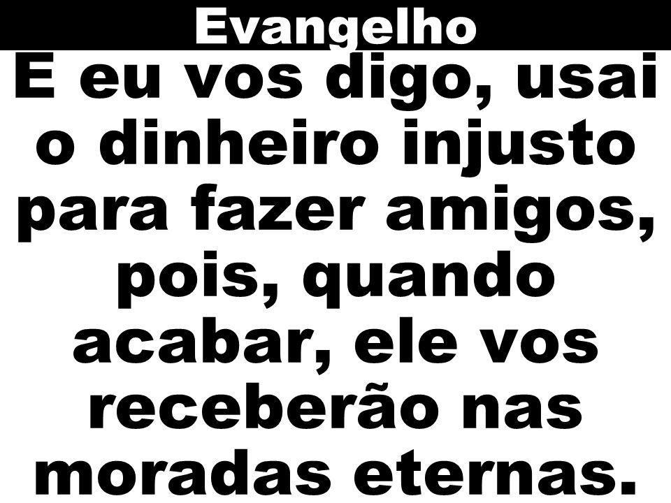 Evangelho E eu vos digo, usai o dinheiro injusto para fazer amigos, pois, quando acabar, ele vos receberão nas moradas eternas.