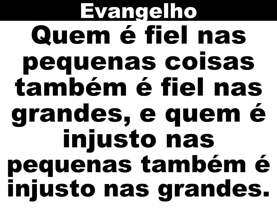 Evangelho Quem é fiel nas pequenas coisas também é fiel nas grandes, e quem é injusto nas pequenas também é injusto nas grandes.
