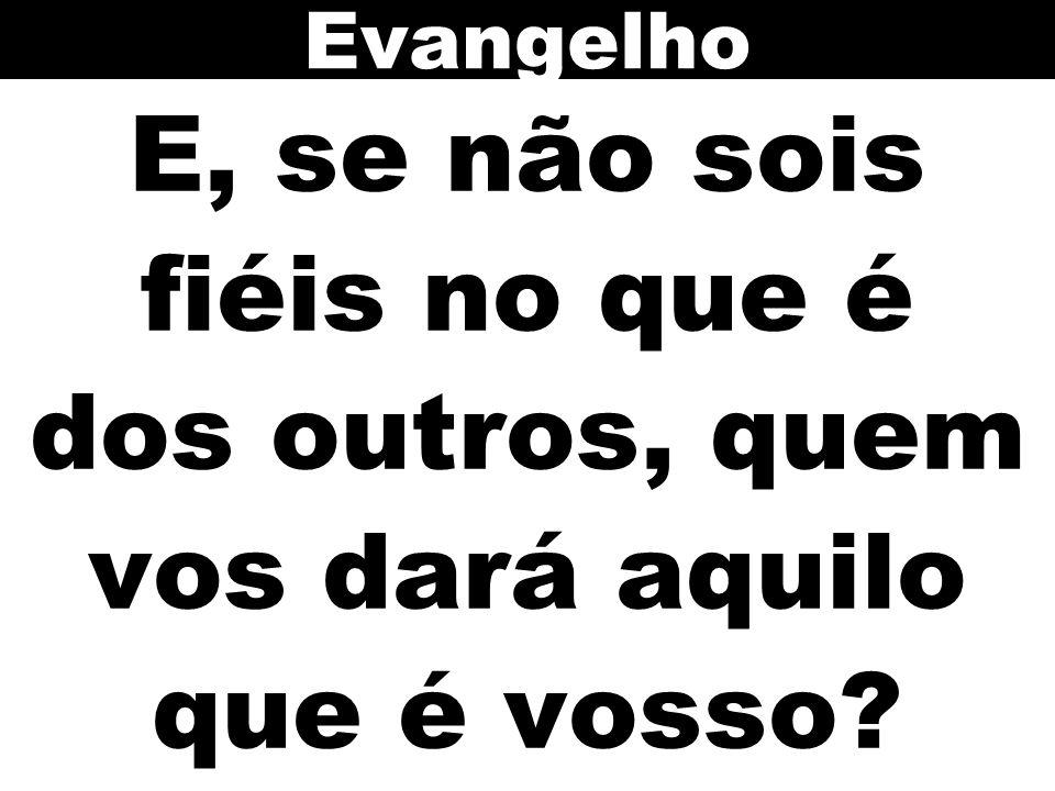 Evangelho E, se não sois fiéis no que é dos outros, quem vos dará aquilo que é vosso