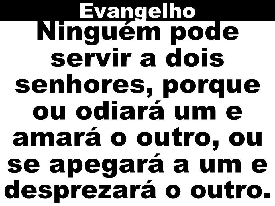 Evangelho Ninguém pode servir a dois senhores, porque ou odiará um e amará o outro, ou se apegará a um e desprezará o outro.