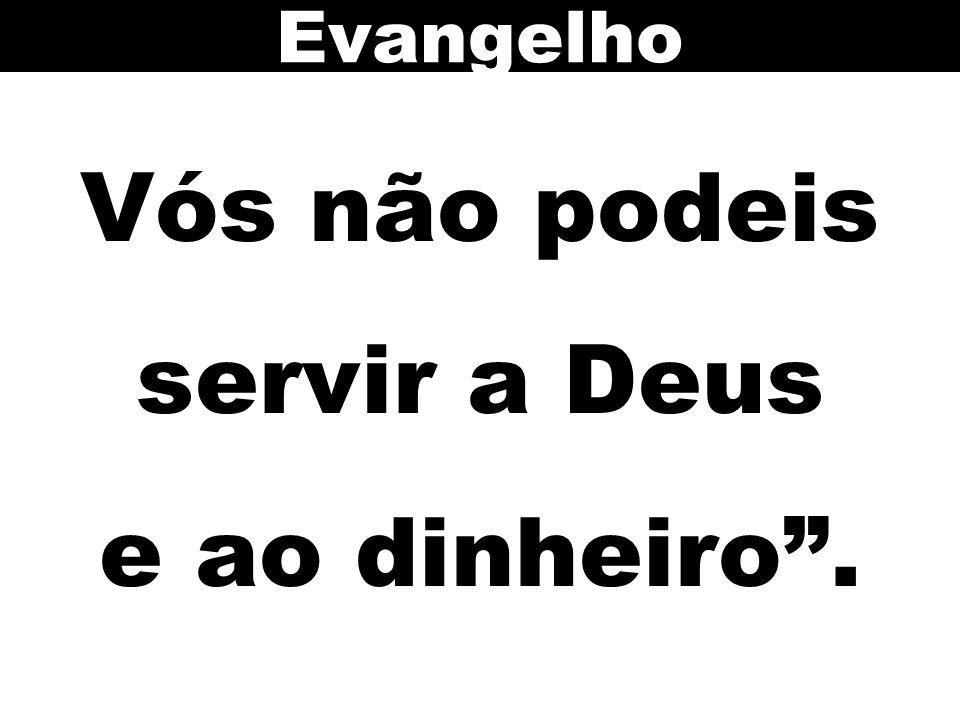 Vós não podeis servir a Deus e ao dinheiro .
