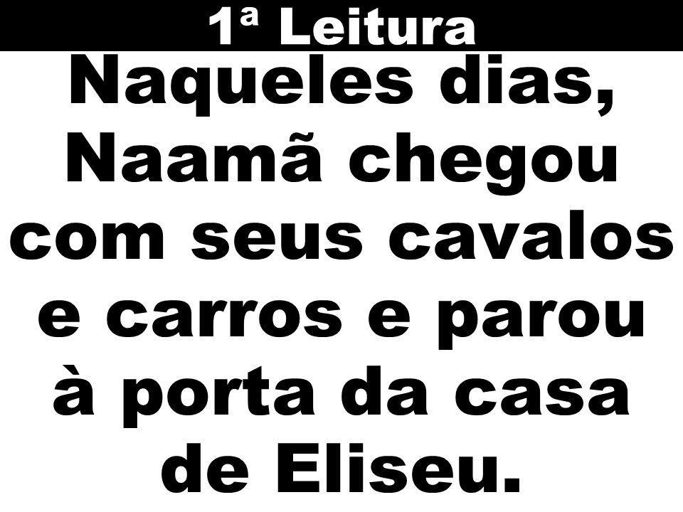 1ª Leitura Naqueles dias, Naamã chegou com seus cavalos e carros e parou à porta da casa de Eliseu.