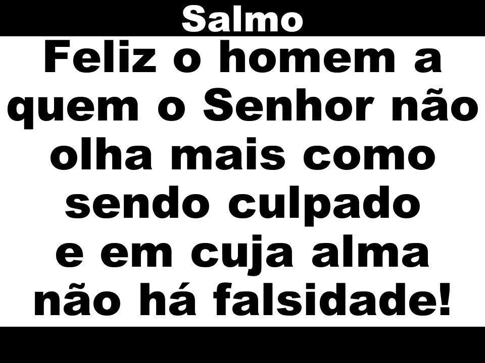 Salmo Feliz o homem a quem o Senhor não olha mais como sendo culpado e em cuja alma não há falsidade!