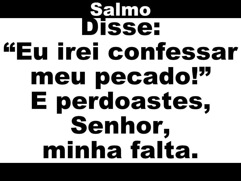 Salmo Disse: Eu irei confessar meu pecado! E perdoastes, Senhor, minha falta.