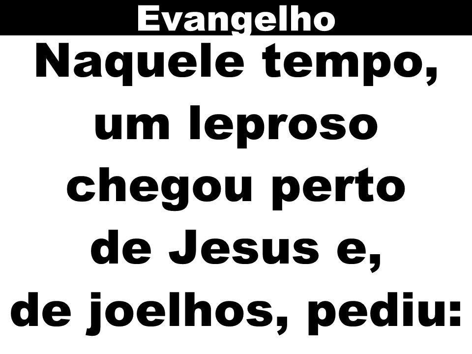 Naquele tempo, um leproso chegou perto de Jesus e, de joelhos, pediu: