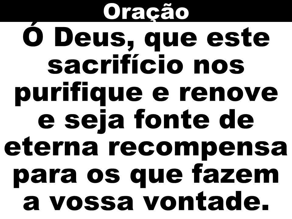 Oração Ó Deus, que este sacrifício nos purifique e renove e seja fonte de eterna recompensa para os que fazem a vossa vontade.