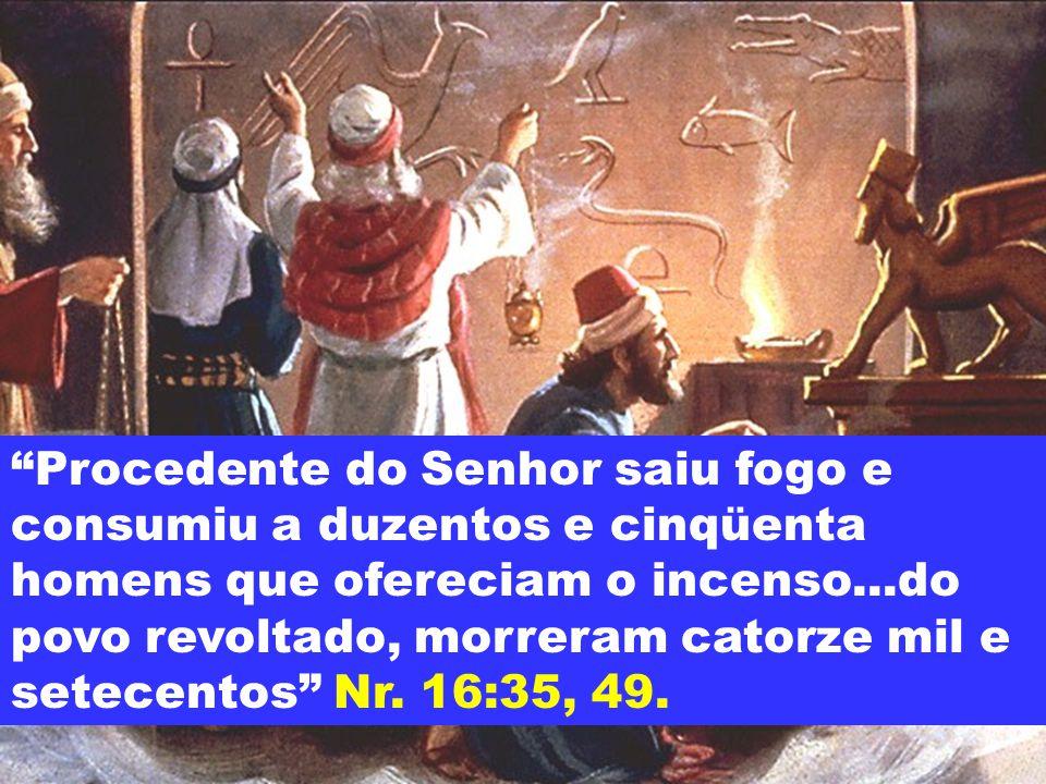 Procedente do Senhor saiu fogo e consumiu a duzentos e cinqüenta homens que ofereciam o incenso...do povo revoltado, morreram catorze mil e setecentos Nr.