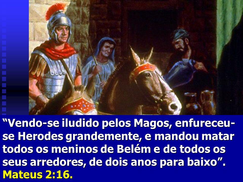 Vendo-se iludido pelos Magos, enfureceu-se Herodes grandemente, e mandou matar todos os meninos de Belém e de todos os seus arredores, de dois anos para baixo .