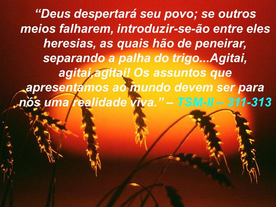Deus despertará seu povo; se outros meios falharem, introduzir-se-ão entre eles heresias, as quais hão de peneirar, separando a palha do trigo...Agitai, agitai,agitai.