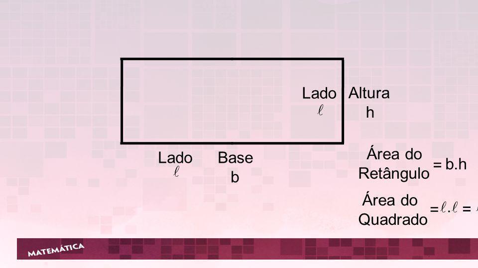 Lado l Altura h Área do Retângulo = b.h Lado l Base b Área do Quadrado = l.l l²
