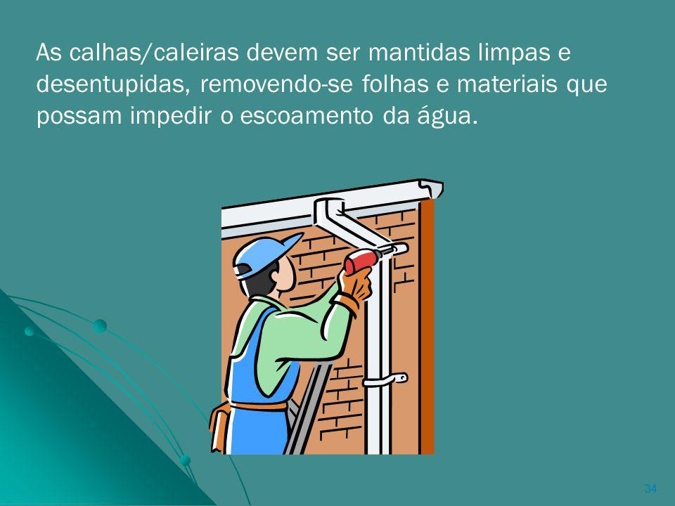 As calhas/caleiras devem ser mantidas limpas e desentupidas, removendo-se folhas e materiais que possam impedir o escoamento da água.