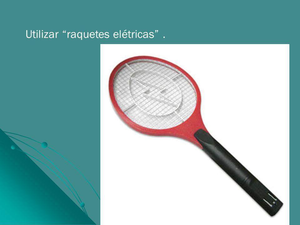 Utilizar raquetes elétricas .