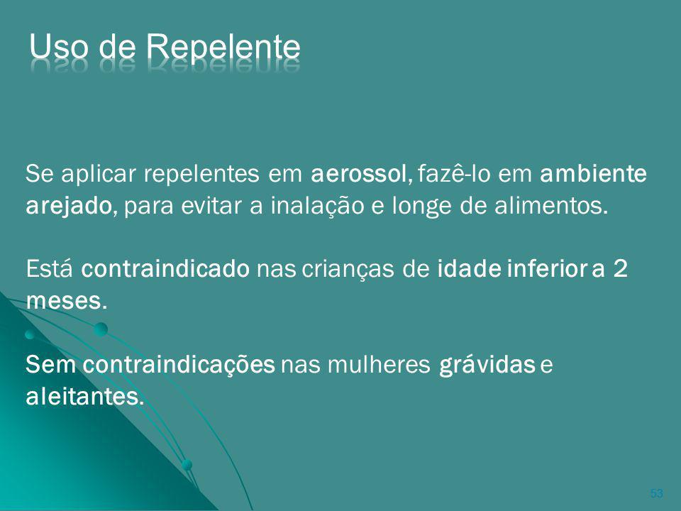 Uso de Repelente Se aplicar repelentes em aerossol, fazê-lo em ambiente arejado, para evitar a inalação e longe de alimentos.
