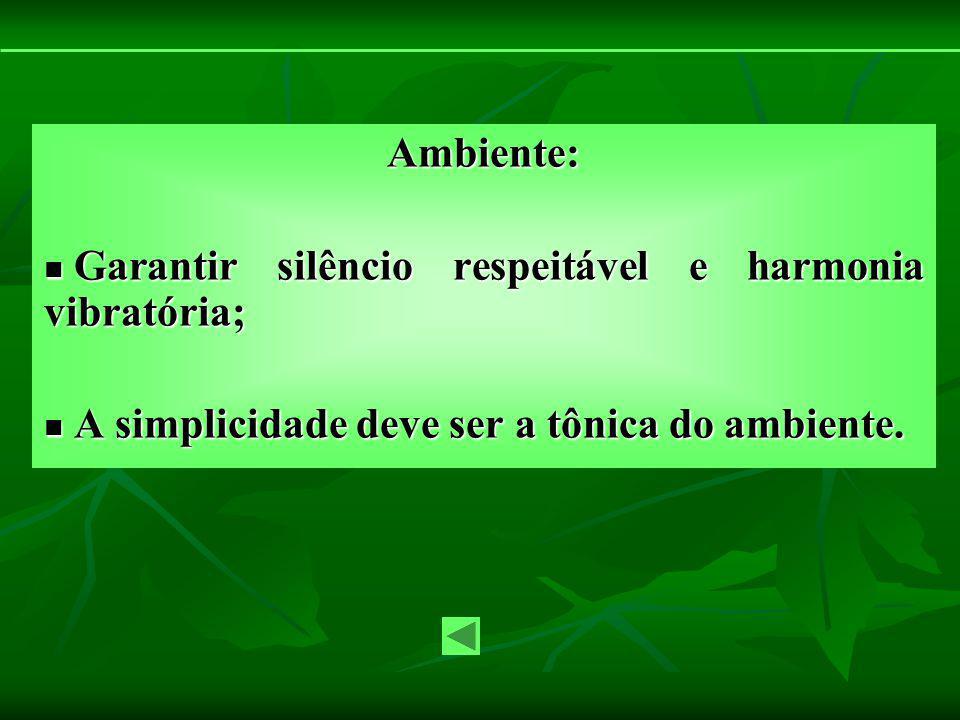 Ambiente: Garantir silêncio respeitável e harmonia vibratória; A simplicidade deve ser a tônica do ambiente.