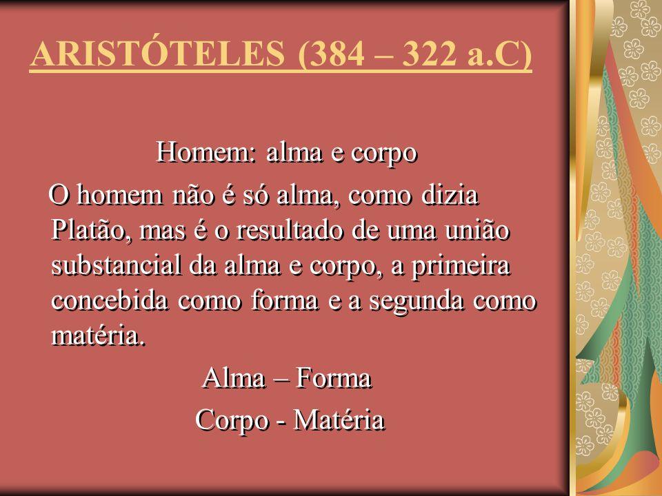 ARISTÓTELES (384 – 322 a.C) Homem: alma e corpo