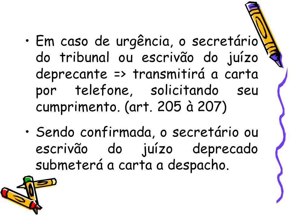 Em caso de urgência, o secretário do tribunal ou escrivão do juízo deprecante => transmitirá a carta por telefone, solicitando seu cumprimento. (art. 205 à 207)