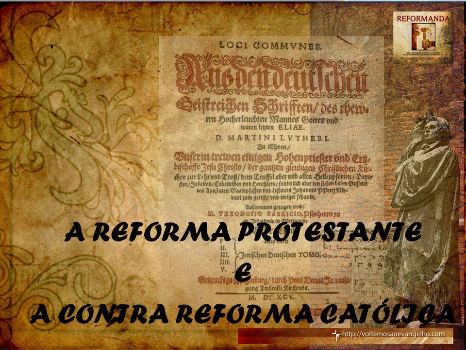A REFORMA PROTESTANTE E A CONTRA REFORMA CATÓLICA