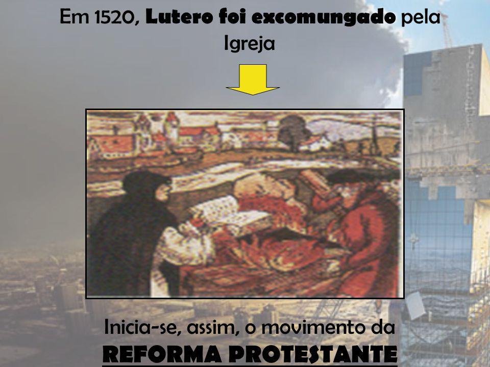 Em 1520, Lutero foi excomungado pela Igreja