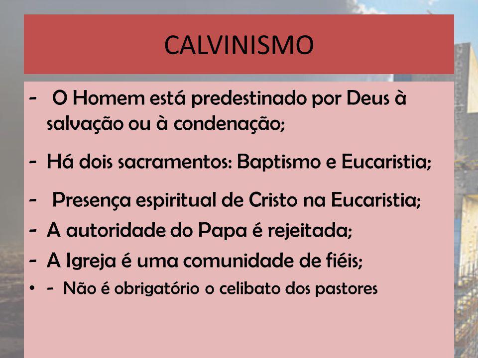 CALVINISMO O Homem está predestinado por Deus à salvação ou à condenação; Há dois sacramentos: Baptismo e Eucaristia;