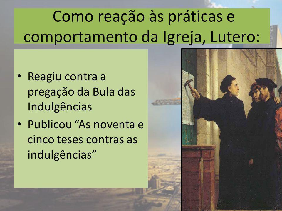 Como reação às práticas e comportamento da Igreja, Lutero: