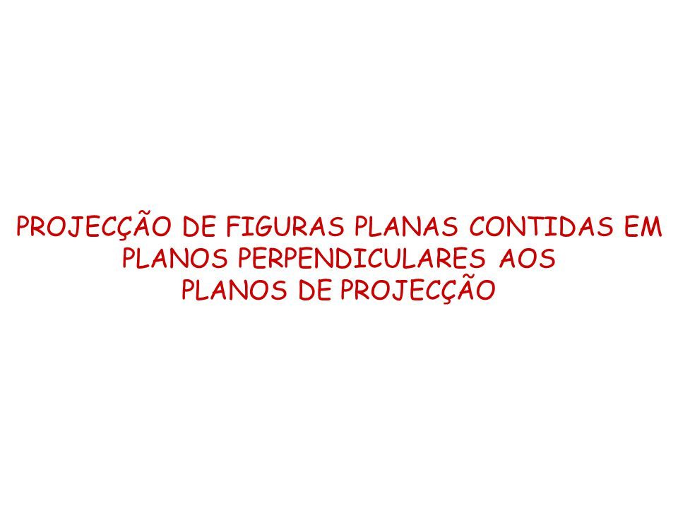 PROJECÇÃO DE FIGURAS PLANAS CONTIDAS EM PLANOS PERPENDICULARES AOS