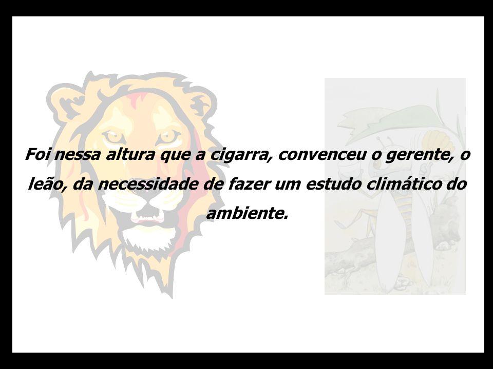 Foi nessa altura que a cigarra, convenceu o gerente, o leão, da necessidade de fazer um estudo climático do ambiente.