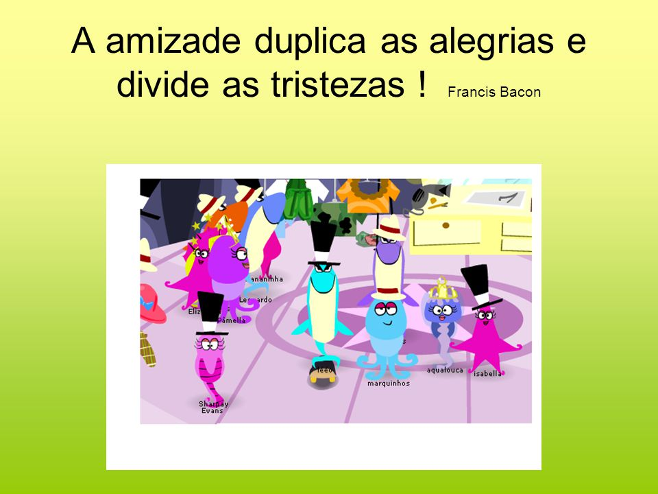 A amizade duplica as alegrias e divide as tristezas ! Francis Bacon