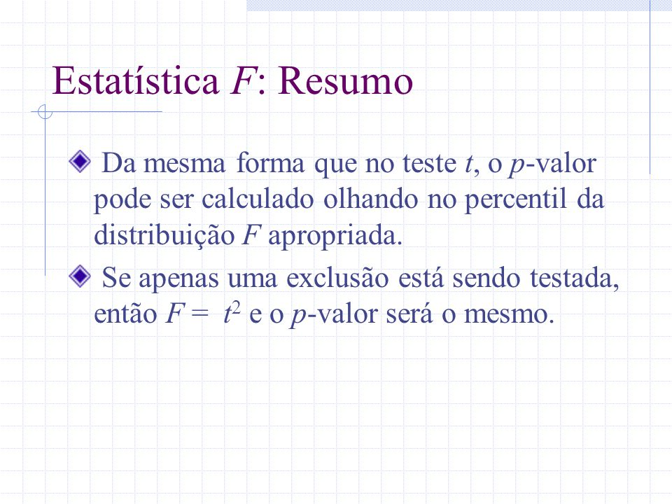 Estatística F: Resumo Da mesma forma que no teste t, o p-valor pode ser calculado olhando no percentil da distribuição F apropriada.
