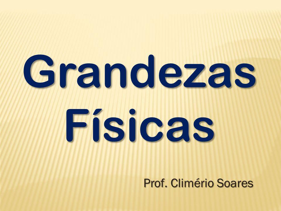 Grandezas Físicas Prof. Climério Soares