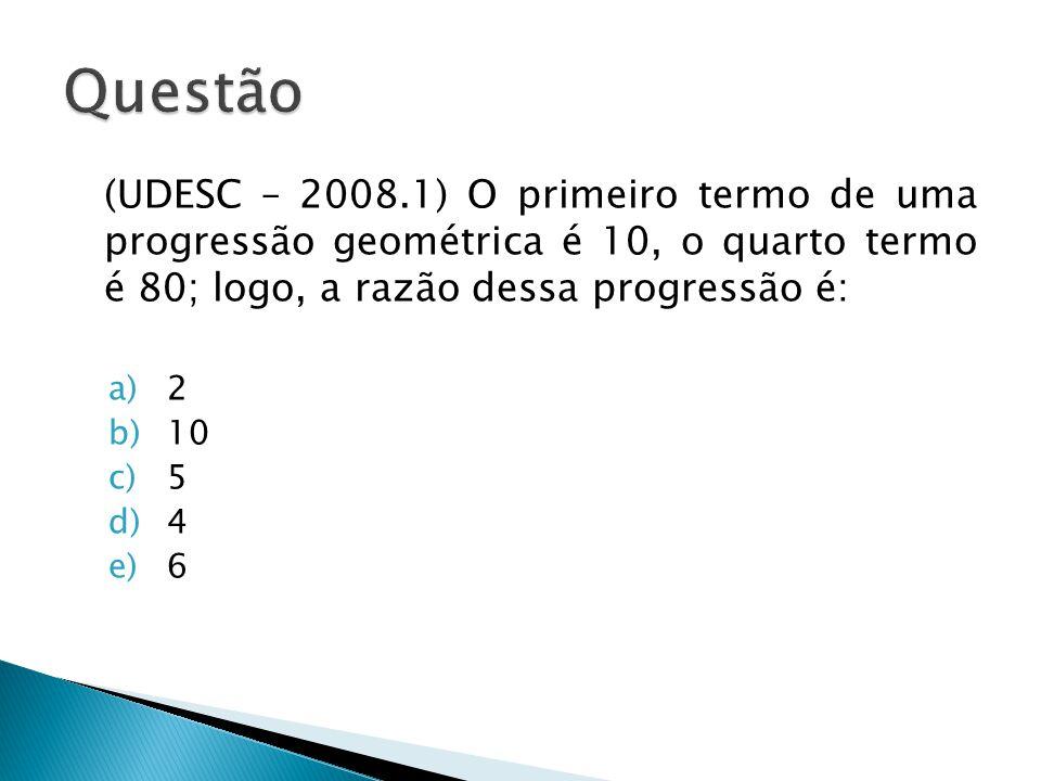 Questão (UDESC – 2008.1) O primeiro termo de uma progressão geométrica é 10, o quarto termo é 80; logo, a razão dessa progressão é: