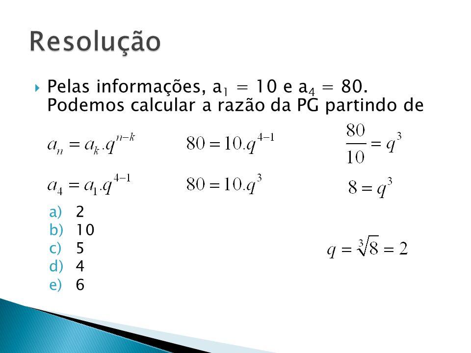 Resolução Pelas informações, a1 = 10 e a4 = 80. Podemos calcular a razão da PG partindo de. 2. 10.