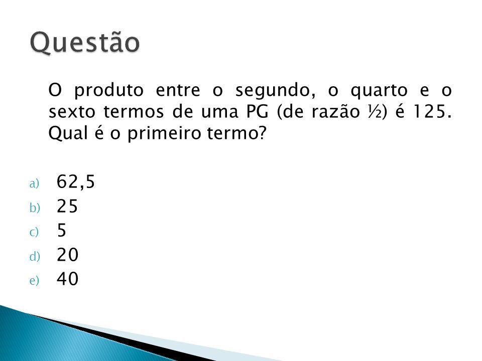 Questão O produto entre o segundo, o quarto e o sexto termos de uma PG (de razão ½) é 125. Qual é o primeiro termo