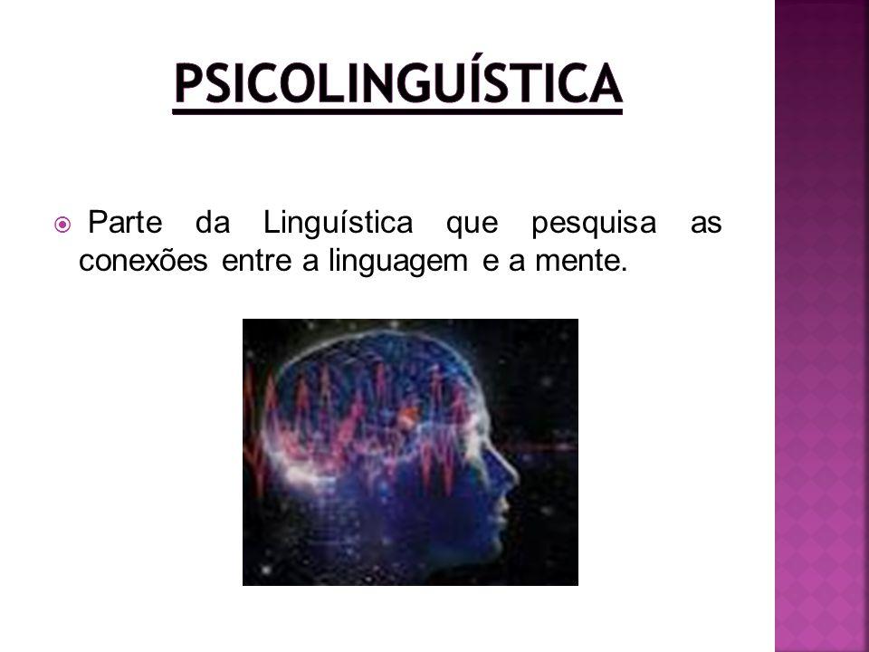Psicolinguística Parte da Linguística que pesquisa as conexões entre a linguagem e a mente.