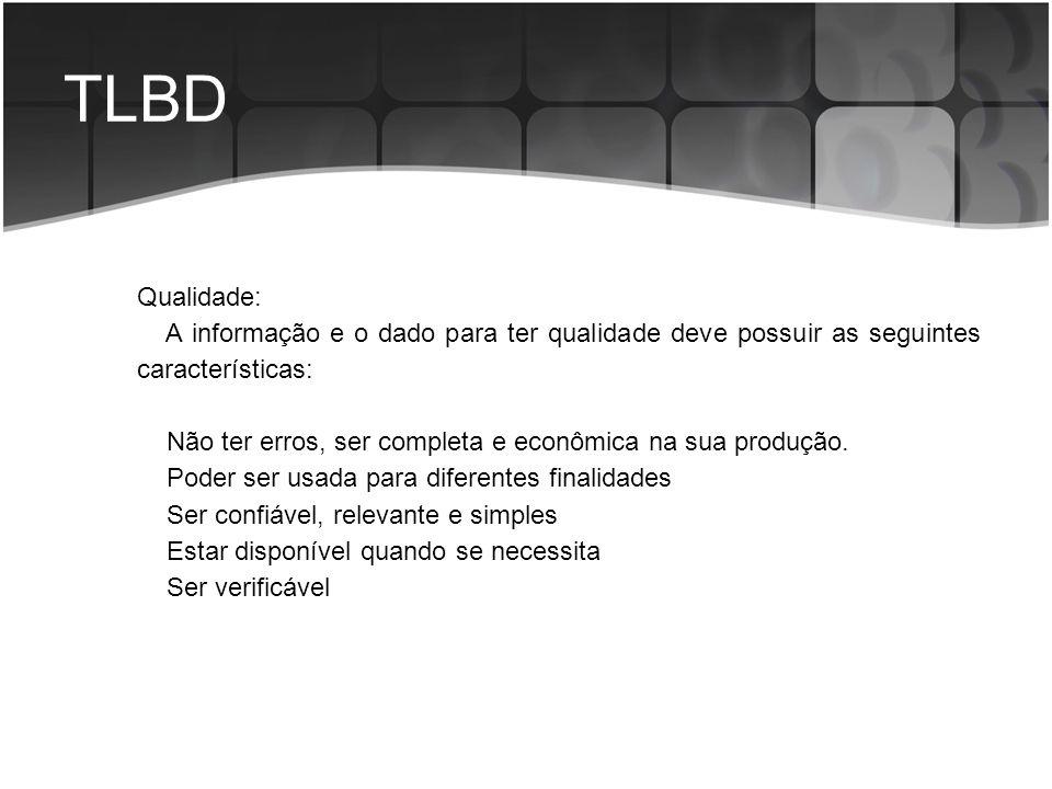 TLBD Qualidade: A informação e o dado para ter qualidade deve possuir as seguintes características: