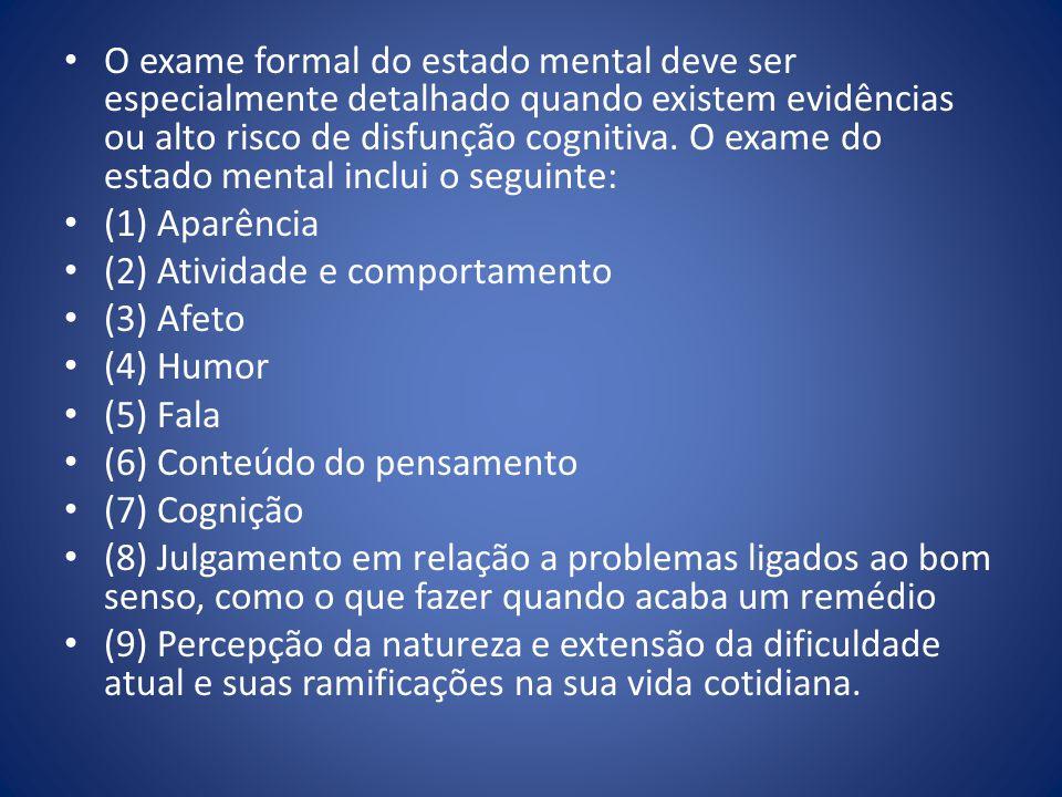 O exame formal do estado mental deve ser especialmente detalhado quando existem evidências ou alto risco de disfunção cognitiva. O exame do estado mental inclui o seguinte:
